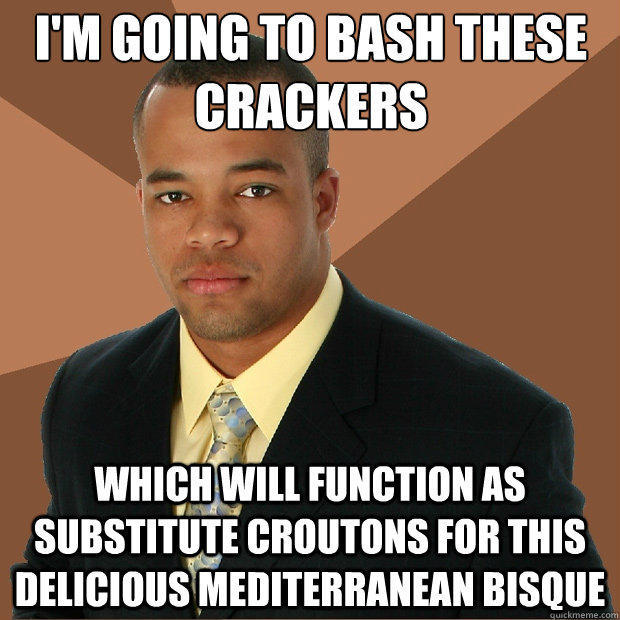 I'm going to bash these crackers which will function as substitute croutons for this delicious Mediterranean bisque  - I'm going to bash these crackers which will function as substitute croutons for this delicious Mediterranean bisque   Successful Black Man