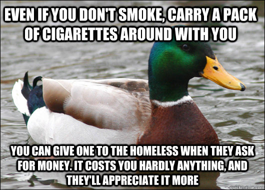 even if you don't smoke, carry a pack of cigarettes around with you you can give one to the homeless when they ask for money. it costs you hardly anything, and they'll appreciate it more - even if you don't smoke, carry a pack of cigarettes around with you you can give one to the homeless when they ask for money. it costs you hardly anything, and they'll appreciate it more  Actual Advice Mallard