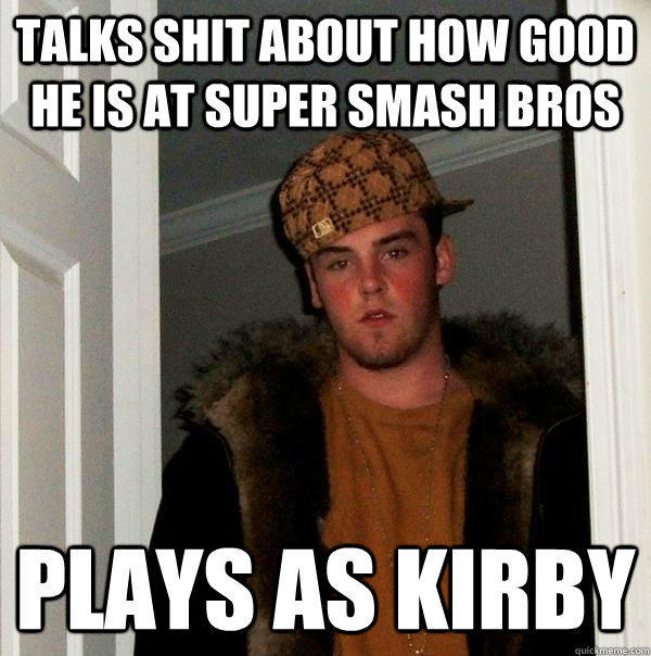 Talks shit about how good he is at super smash bros plays as kirby - Talks shit about how good he is at super smash bros plays as kirby  Scumbag Steve