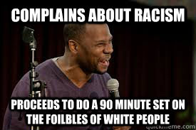 Complains about racism Proceeds to do a 90 minute set on the foilbles of white people