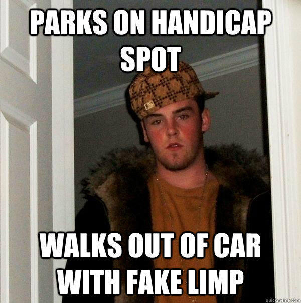 parks on handicap spot walks out of car with fake limp - parks on handicap spot walks out of car with fake limp  Scumbag Steve