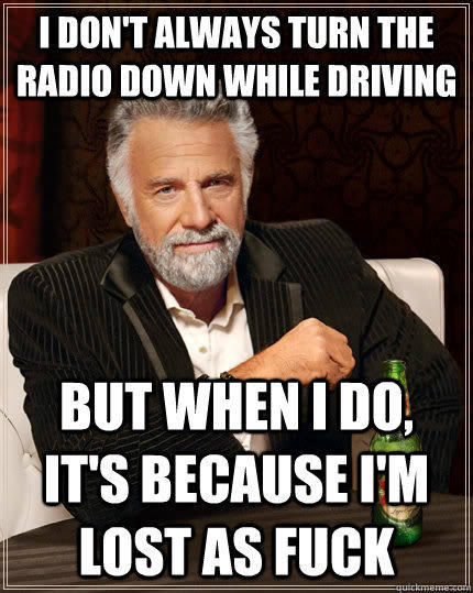 I don't always turn the radio down while driving But when i do, it's because i'm lost as fuck Caption 3 goes here - I don't always turn the radio down while driving But when i do, it's because i'm lost as fuck Caption 3 goes here  The Most Interesting Man In The World