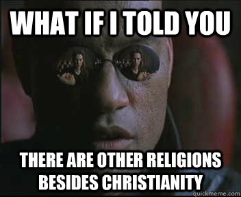What if I told you there are other religions besides christianity - What if I told you there are other religions besides christianity  Morpheus SC