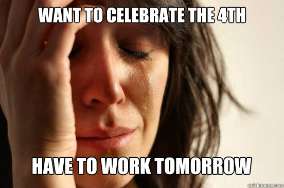 Want to celebrate the 4th  have to work tomorrow Caption 3 goes here - Want to celebrate the 4th  have to work tomorrow Caption 3 goes here  First World Problems
