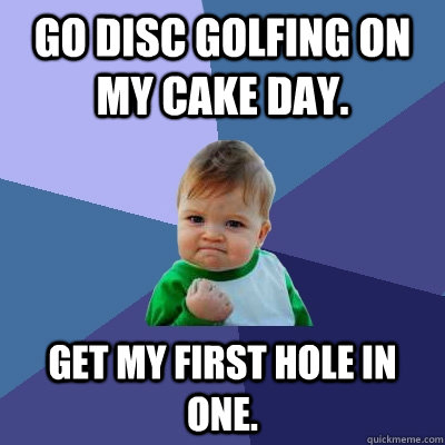 Go disc golfing on my cake day. Get my first hole in one. - Go disc golfing on my cake day. Get my first hole in one.  Success Kid