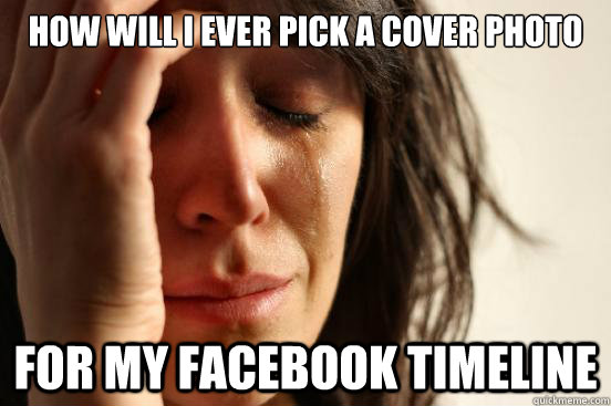 how will i ever pick a cover photo for my facebook timeline - how will i ever pick a cover photo for my facebook timeline  First World Problems