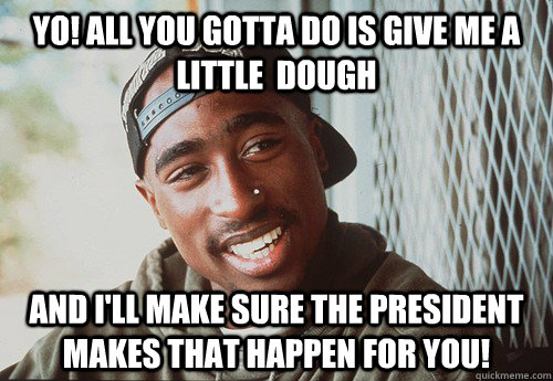 Yo! All you gotta do is give me a little  dough and I'll make sure the president makes that happen for you! - Yo! All you gotta do is give me a little  dough and I'll make sure the president makes that happen for you!  SuperPac Shakur