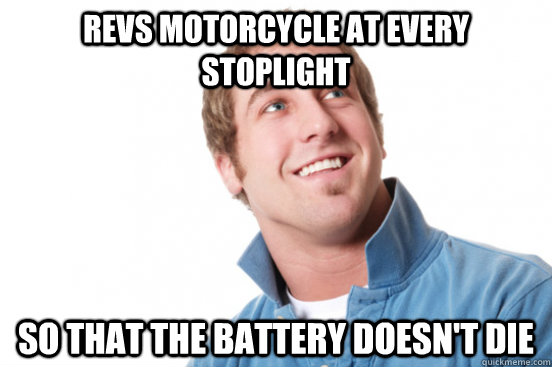 revs motorcycle at every stoplight so that the battery doesn't die - revs motorcycle at every stoplight so that the battery doesn't die  Misc
