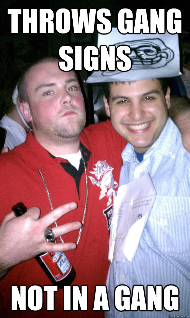 Throws gang signs Not in a gang - Throws gang signs Not in a gang  All New Scumbag Steve