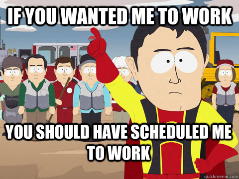 if you wanted me to work you should have scheduled me to work - if you wanted me to work you should have scheduled me to work  Captain Hindsight