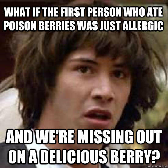 What if the first person who ate poison berries was just allergic and we're missing out on a delicious berry? - What if the first person who ate poison berries was just allergic and we're missing out on a delicious berry?  conspiracy keanu
