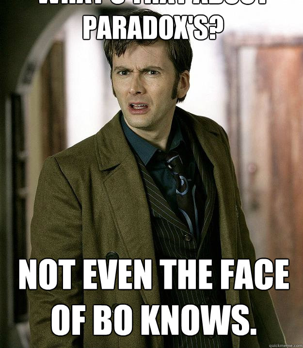 What's that about Paradox's? Not even the Face of Bo knows. - What's that about Paradox's? Not even the Face of Bo knows.  Doctor Who