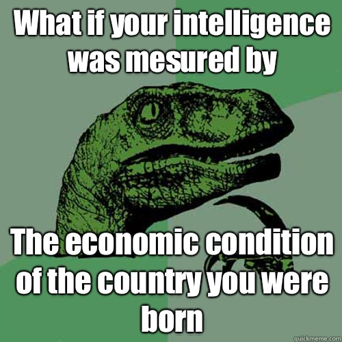 What if your intelligence was mesured by The economic condition of the country you were born - What if your intelligence was mesured by The economic condition of the country you were born  Philosoraptor