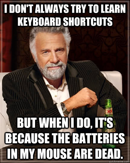 I don't always try to learn keyboard shortcuts but when I do, it's because the batteries in my mouse are dead. - I don't always try to learn keyboard shortcuts but when I do, it's because the batteries in my mouse are dead.  The Most Interesting Man In The World