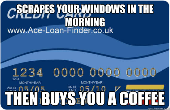 scrapes your windows in the morning Then buys you a coffee - scrapes your windows in the morning Then buys you a coffee  good deed credit card
