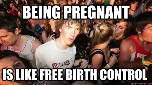 being pregnant  is like free birth control - being pregnant  is like free birth control  Sudden Clarity Clarence