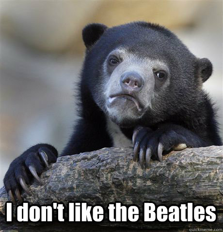 I don't like the Beatles -  I don't like the Beatles  Confession Bear