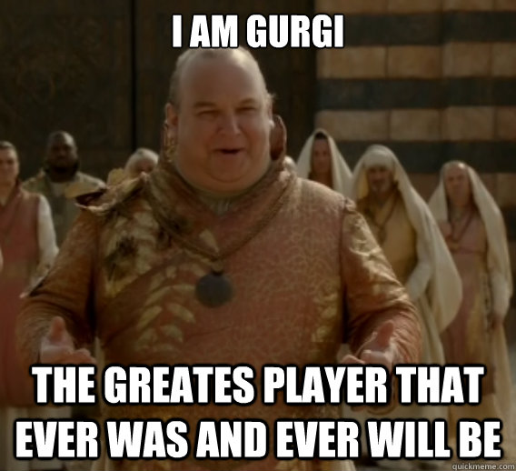 I am Gurgi The greates player that ever was and ever will be