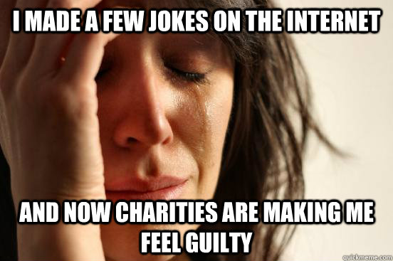 I made a few jokes on the internet and now charities are making me feel guilty - I made a few jokes on the internet and now charities are making me feel guilty  First World Problems
