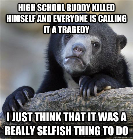 High School Buddy Killed Himself and everyone is calling it a tragedy  I just think that it was a really selfish thing to do - High School Buddy Killed Himself and everyone is calling it a tragedy  I just think that it was a really selfish thing to do  Confession Bear