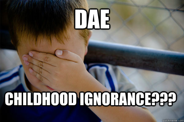 DAE CHILDHOOD IGNORANCE??? - DAE CHILDHOOD IGNORANCE???  Confession kid