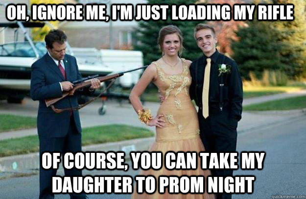 Oh, Ignore me, I'm just loading my rifle of course, you can take my daughter to prom night