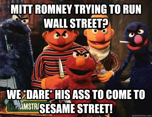 Mitt Romney trying to run wall street? we *dare* his ass to come to sesame street!