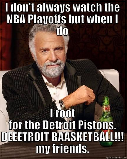 I DON'T ALWAYS WATCH THE NBA PLAYOFFS BUT WHEN I DO I ROOT FOR THE DETROIT PISTONS. DEEETROIT BAASKETBALL!!! MY FRIENDS. The Most Interesting Man In The World