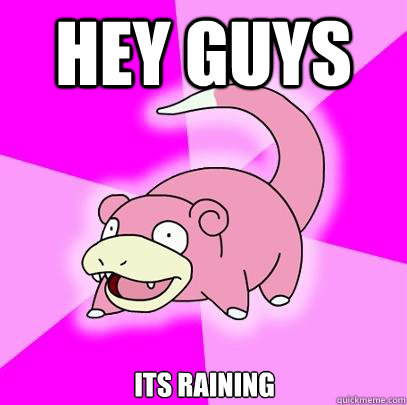 Hey guys its raining - Hey guys its raining  Slowpoke
