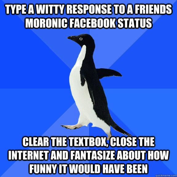 type a witty response to a friends moronic facebook status clear the textbox, close the internet and fantasize about how funny it would have been - type a witty response to a friends moronic facebook status clear the textbox, close the internet and fantasize about how funny it would have been  Socially Awkward Penguin