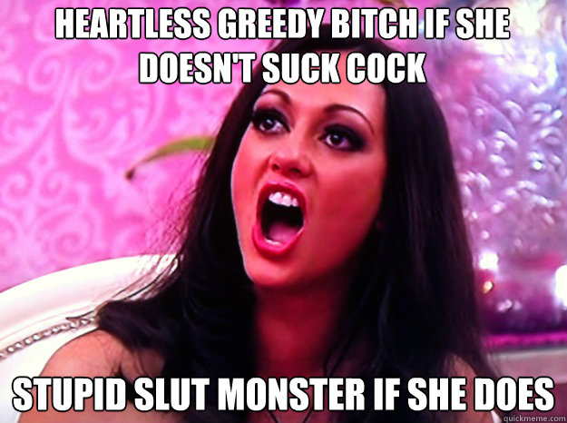 heartless greedy bitch if she doesn't suck cock Stupid Slut monster if she does - heartless greedy bitch if she doesn't suck cock Stupid Slut monster if she does  Feminist Nazi