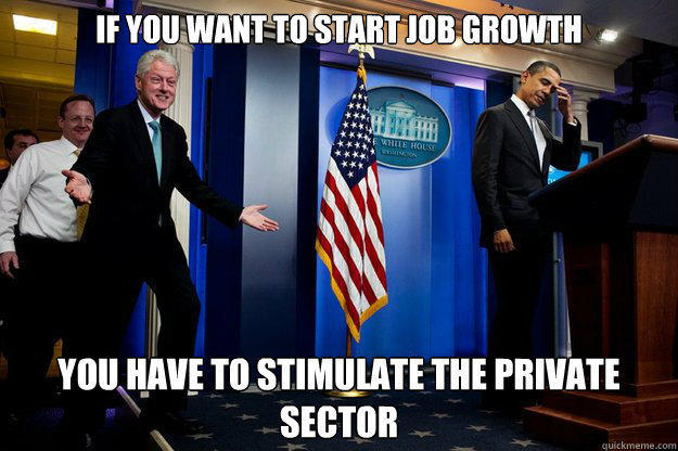 If you want to start Job Growth You have to stimulate the private sector - If you want to start Job Growth You have to stimulate the private sector  Inappropriate Timing Bill Clinton