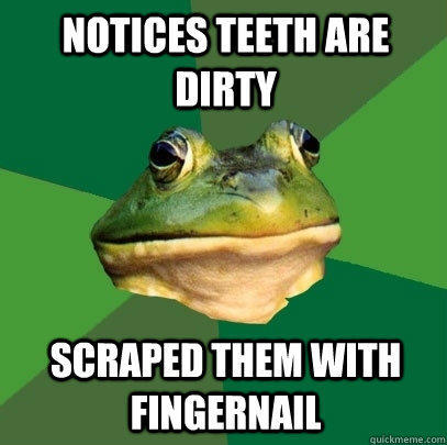 Notices teeth are dirty scraped them with fingernail - Notices teeth are dirty scraped them with fingernail  Foul Bachelor Frog