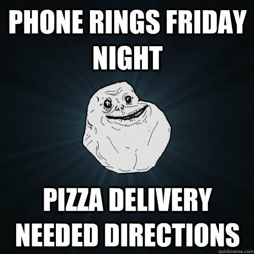 Phone rings friday night pizza delivery needed directions - Phone rings friday night pizza delivery needed directions  Forever Alone