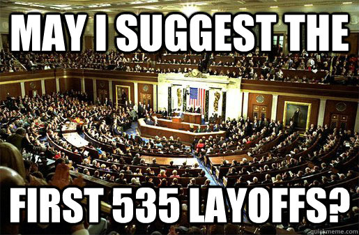 May I suggest the first 535 layoffs? - May I suggest the first 535 layoffs?  Congress