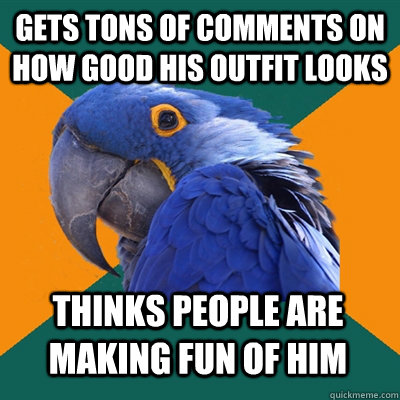 Gets tons of comments on how good his outfit looks thinks people are making fun of him - Gets tons of comments on how good his outfit looks thinks people are making fun of him  Paranoid Parrot