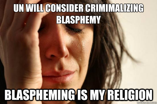 un will consider crimimalizing blasphemy blaspheming is my religion  - un will consider crimimalizing blasphemy blaspheming is my religion   First World Problems
