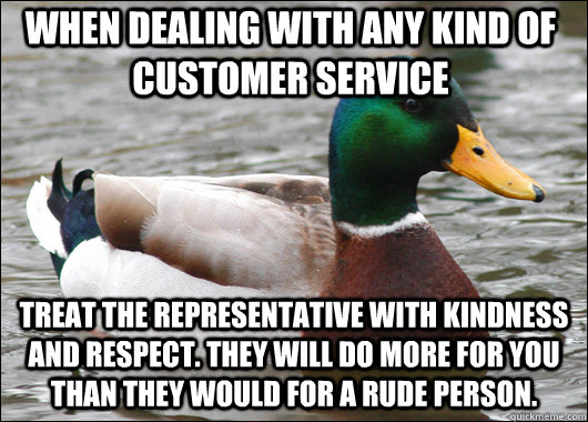 When dealing with any kind of customer service treat the representative with kindness and respect. They will do more for you than they would for a rude person. - When dealing with any kind of customer service treat the representative with kindness and respect. They will do more for you than they would for a rude person.  Actual Advice Mallard