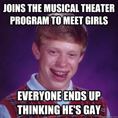 Joins the musical theater program to meet girls Everyone ends up thinking he's gay - Joins the musical theater program to meet girls Everyone ends up thinking he's gay  BadLuck Brian