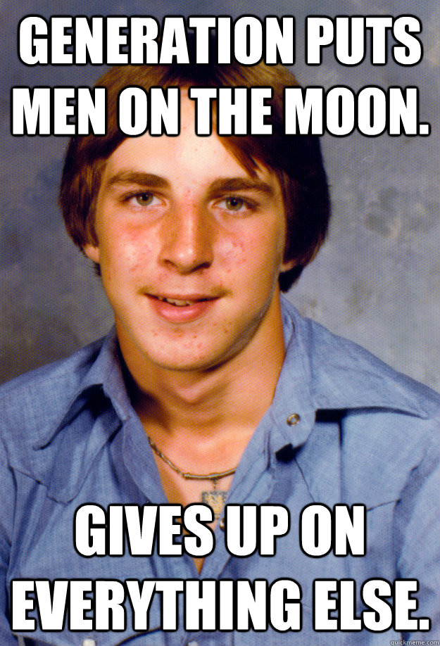 Generation puts men on the moon. gives up on everything else. - Generation puts men on the moon. gives up on everything else.  Old Economy Steven