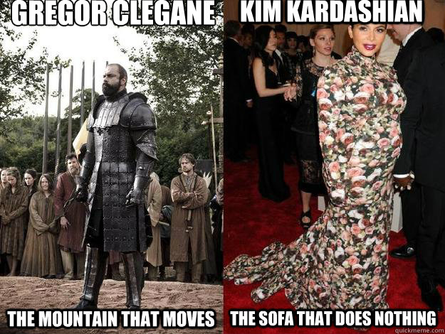 Gregor Clegane  The mountain that moves Kim Kardashian The sofa that does nothing - Gregor Clegane  The mountain that moves Kim Kardashian The sofa that does nothing  Misc