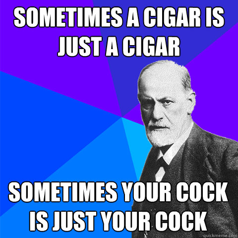 sometimes a cigar is just a cigar sometimes your cock is just your cock
