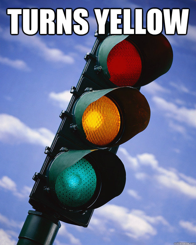 turns yellow   Scumbag traffic light