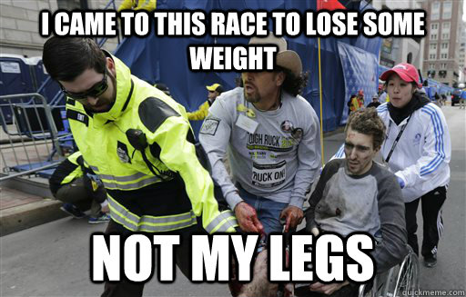 I CAME TO THIS RACE TO LOSE SOME WEIGHT NOT MY LEGS - I CAME TO THIS RACE TO LOSE SOME WEIGHT NOT MY LEGS  Misc