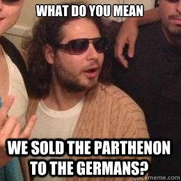 What do you mean we sold the parthenon to the germans? - What do you mean we sold the parthenon to the germans?  Progressive Greek Guy