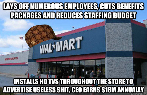 lays off numerous employees, cuts benefits packages and reduces staffing budget installs HD tvs throughout the store to advertise useless shit, ceo earns $18m annually  scumbag walmart
