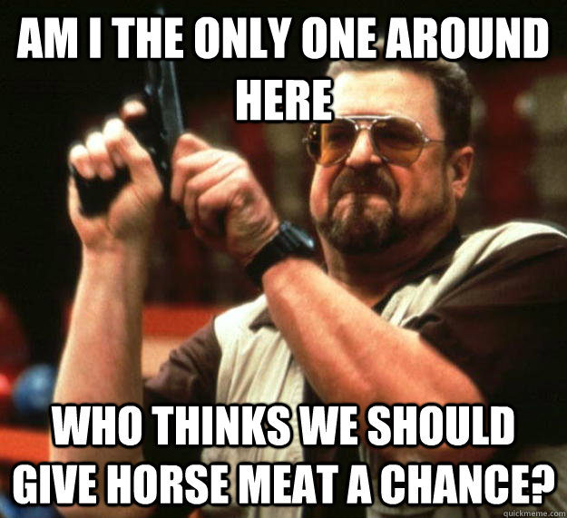 am I the only one around here Who thinks we should give horse meat a chance? - am I the only one around here Who thinks we should give horse meat a chance?  Angry Walter