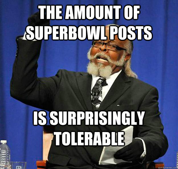 The amount of Superbowl posts Is surprisingly tolerable - The amount of Superbowl posts Is surprisingly tolerable  Jimmy McMillan
