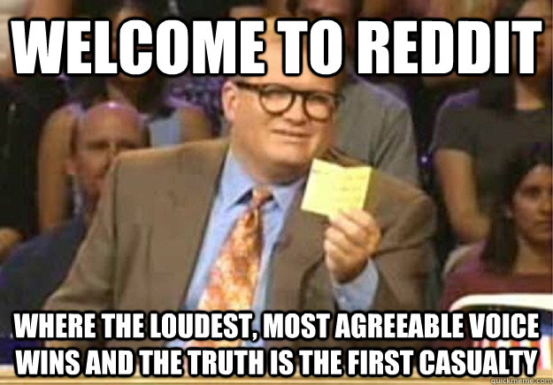 Welcome to reddit where the loudest, most agreeable voice wins and the truth is the first casualty - Welcome to reddit where the loudest, most agreeable voice wins and the truth is the first casualty  Welcome to