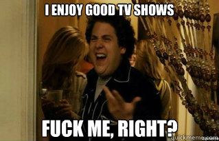 I enjoy good tv shows fuck me, right? - I enjoy good tv shows fuck me, right?  Misc